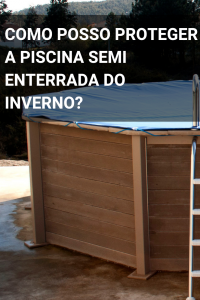 Como posso proteger a piscina semi enterrada do inverno?